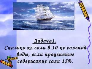 Задача1. Сколько кг соли в 10 кг соленой воды, если процентное содержание со