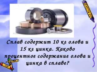 Задача2. Сплав содержит 10 кг олова и 15 кг цинка. Каково процентное содержан