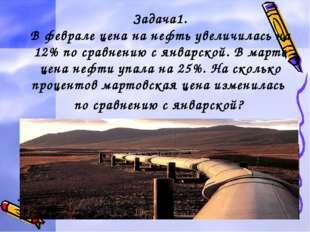 Задача1. В феврале цена на нефть увеличилась на 12% по сравнению с январской.