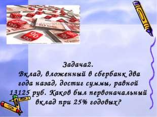Задача2. Вклад, вложенный в сбербанк два года назад, достиг суммы, равной 13