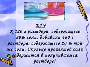 ЕГЭ К 120 г раствора, содержащего 80% соли, добавили 480 г раствора, содержа