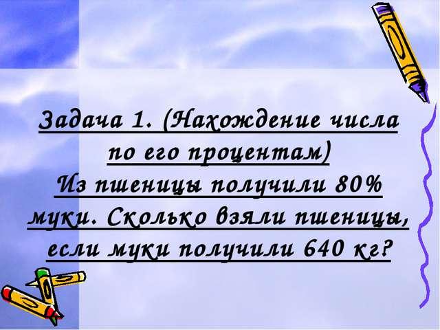 Задача 1. (Нахождение числа по его процентам) Из пшеницы получили 80% муки. С...