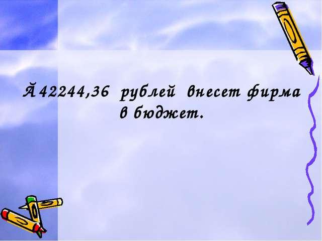 ≈42244,36 рублей внесет фирма в бюджет.