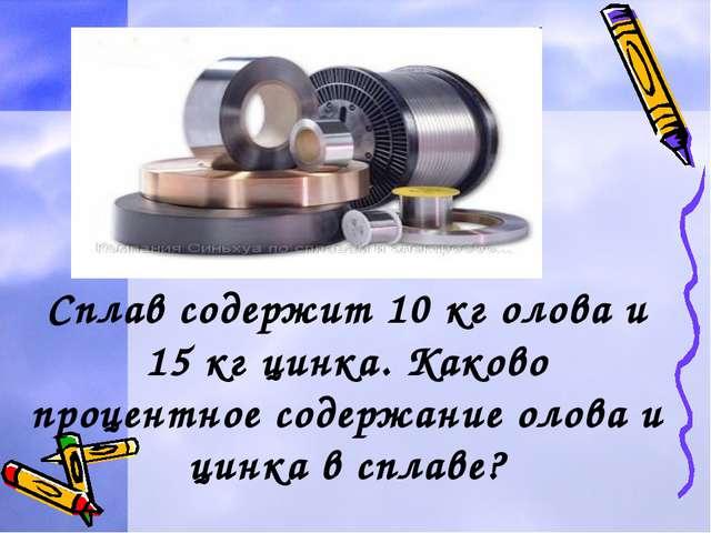 Задача2. Сплав содержит 10 кг олова и 15 кг цинка. Каково процентное содержан...