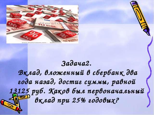 Задача2. Вклад, вложенный в сбербанк два года назад, достиг суммы, равной 13...