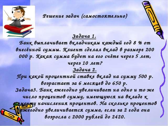 Решение задач (самостоятельно) Задача 1. Банк выплачивает вкладчикам каждый г...
