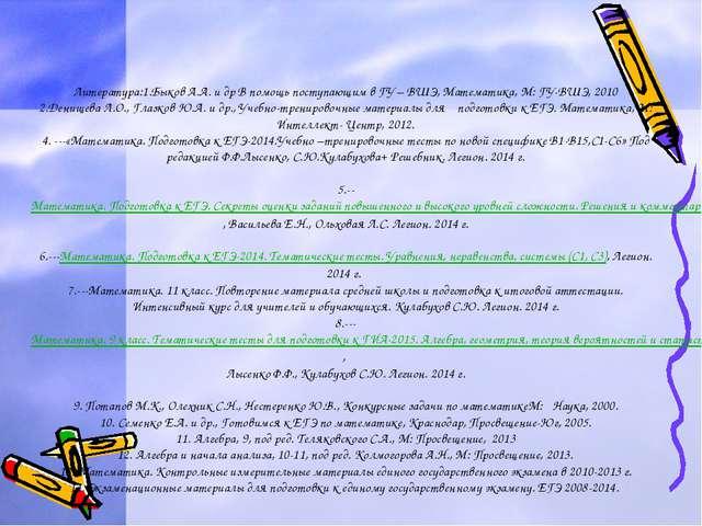 Литература:1.Быков А.А. и др В помощь поступающим в ГУ – ВШЭ, Математика, М:...