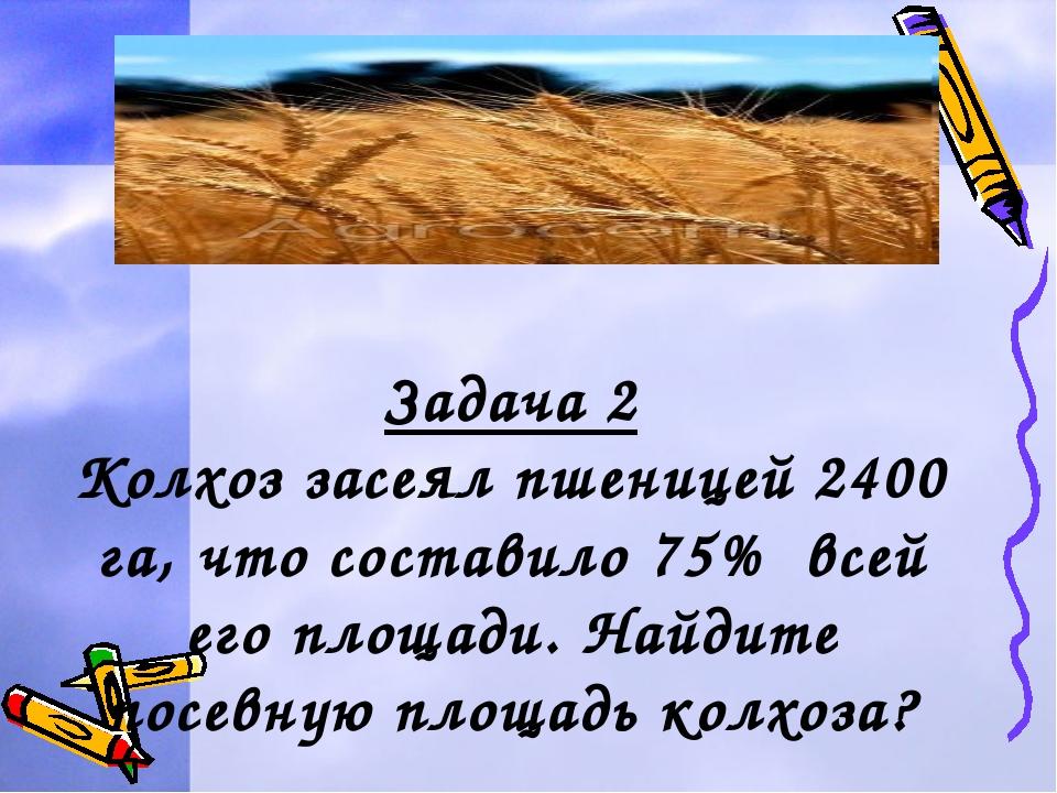 Задача 2 Колхоз засеял пшеницей 2400 га, что составило 75% всей его площади....