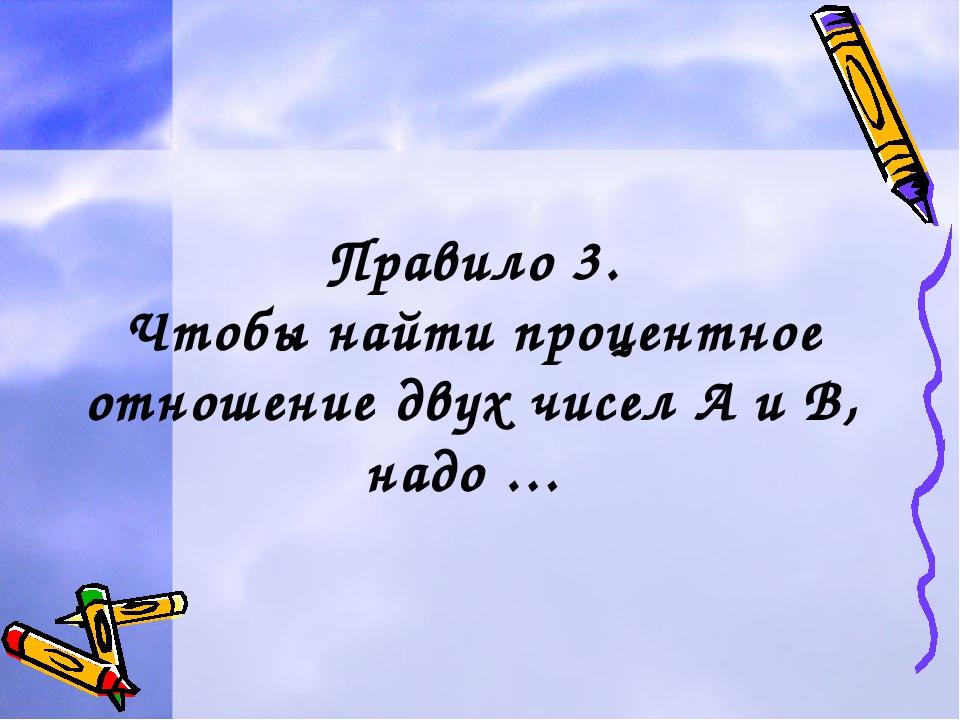 Правило 3. Чтобы найти процентное отношение двух чисел А и В, надо …
