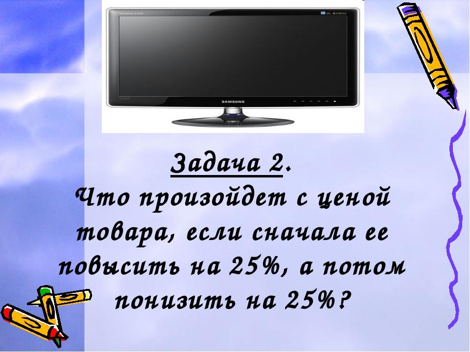 Задача 2. Что произойдет с ценой товара, если сначала ее повысить на 25%, а...