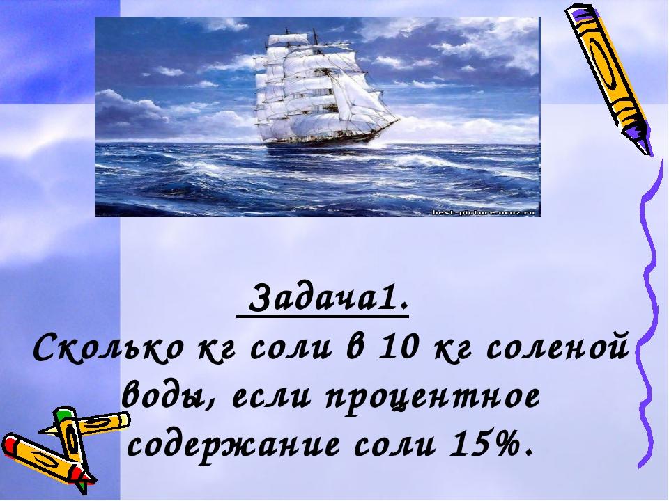 Задача1. Сколько кг соли в 10 кг соленой воды, если процентное содержание со...