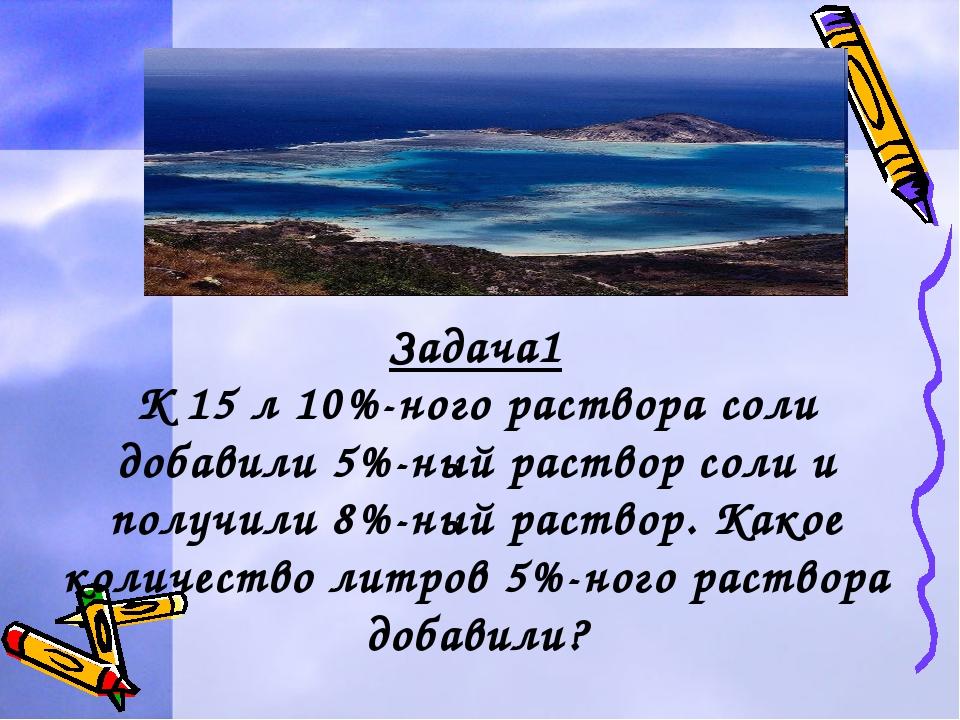 Задача1 К 15 л 10%-ного раствора соли добавили 5%-ный раствор соли и получили...