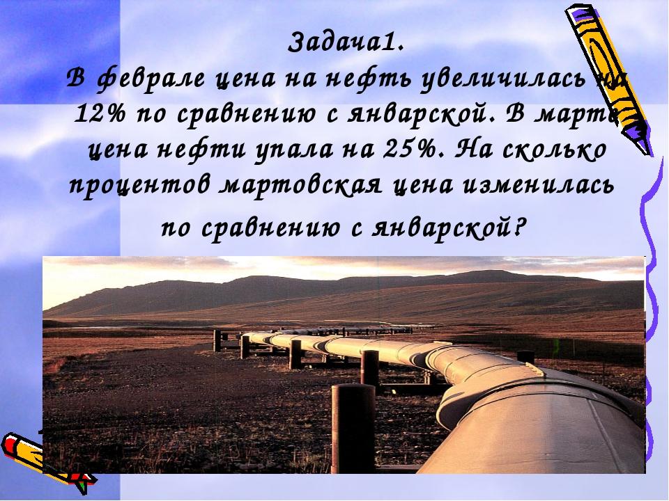 Задача1. В феврале цена на нефть увеличилась на 12% по сравнению с январской....