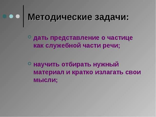 Методические задачи: дать представление о частице как служебной части речи; н...