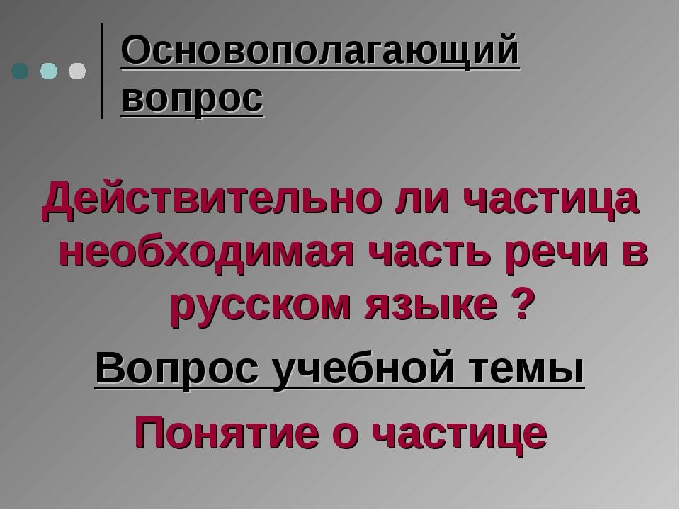 Основополагающий вопрос Действительно ли частица необходимая часть речи в рус...