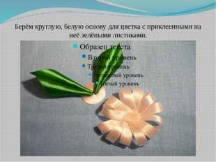 Берём круглую, белую основу для цветка с приклеенными на неё зелёными листика