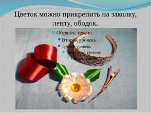 Цветок можно прикрепить на заколку, ленту, ободок.