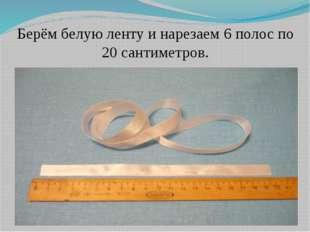 Берём белую ленту и нарезаем 6 полос по 20 сантиметров.