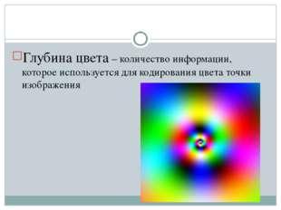 Глубина цвета – количество информации, которое используется для кодирования ц