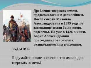 Дробление тверских земель продолжилось и в дальнейшем. После смерти Михаила А
