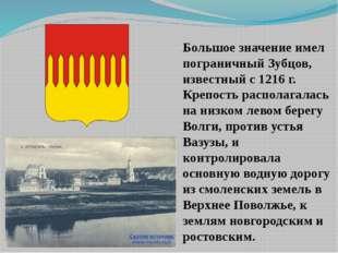 Большое значение имел пограничный Зубцов, известный с 1216 г. Крепость распол