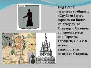 Под 1297 г. летопись сообщает: «Срублен бысть городок на Волзе, ко Зубцову, н