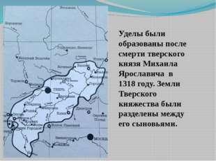Уделы были образованы после смерти тверского князя Михаила Ярославича в 1318