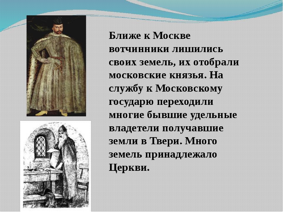 Ближе к Москве вотчинники лишились своих земель, их отобрали московские князь...