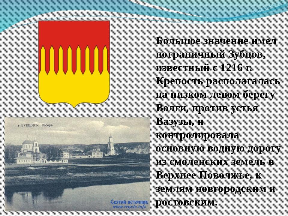 Большое значение имел пограничный Зубцов, известный с 1216 г. Крепость распол...
