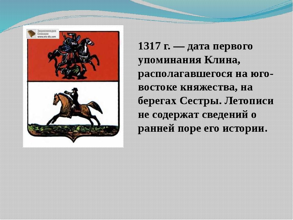 1317 г. — дата первого упоминания Клина, располагавшегося на юго-востоке княж...