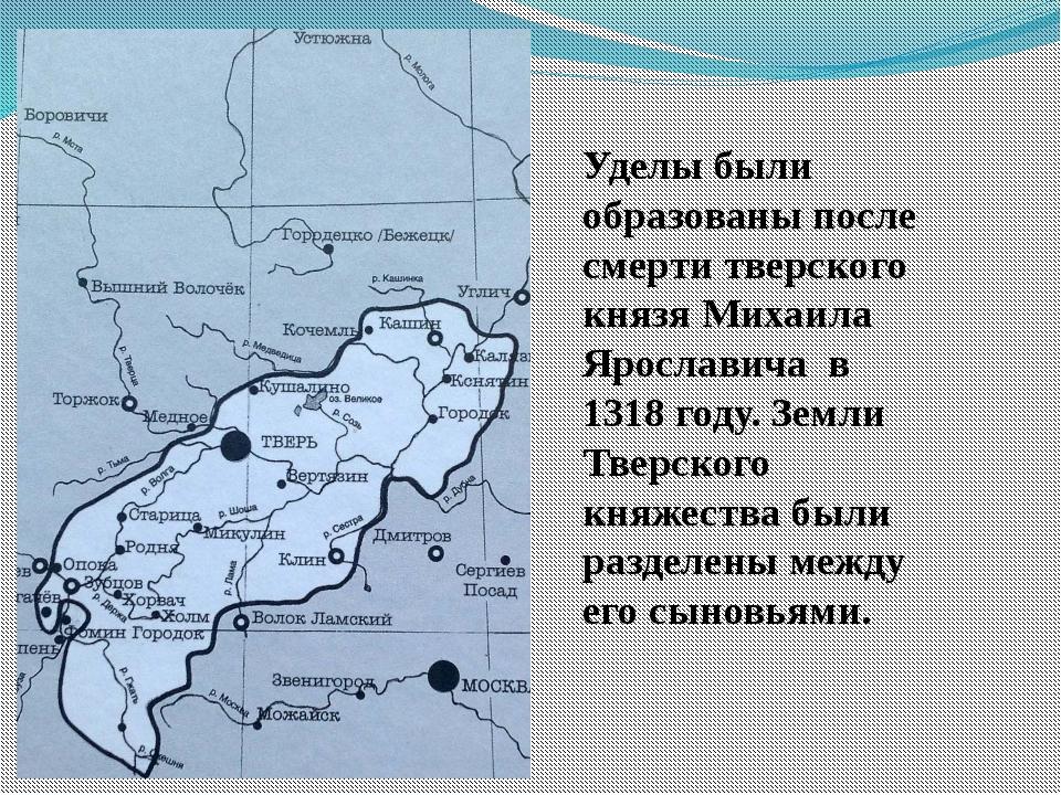 Уделы были образованы после смерти тверского князя Михаила Ярославича в 1318...