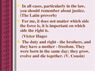 In all cases, particularly in the law, you should remember about justice. (T