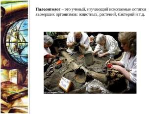 Палеонтолог – это ученый, изучающий ископаемые остатки вымерших организмов: ж