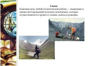 Геолог Конечная цель любой геологической работы — выявление и оценка месторож