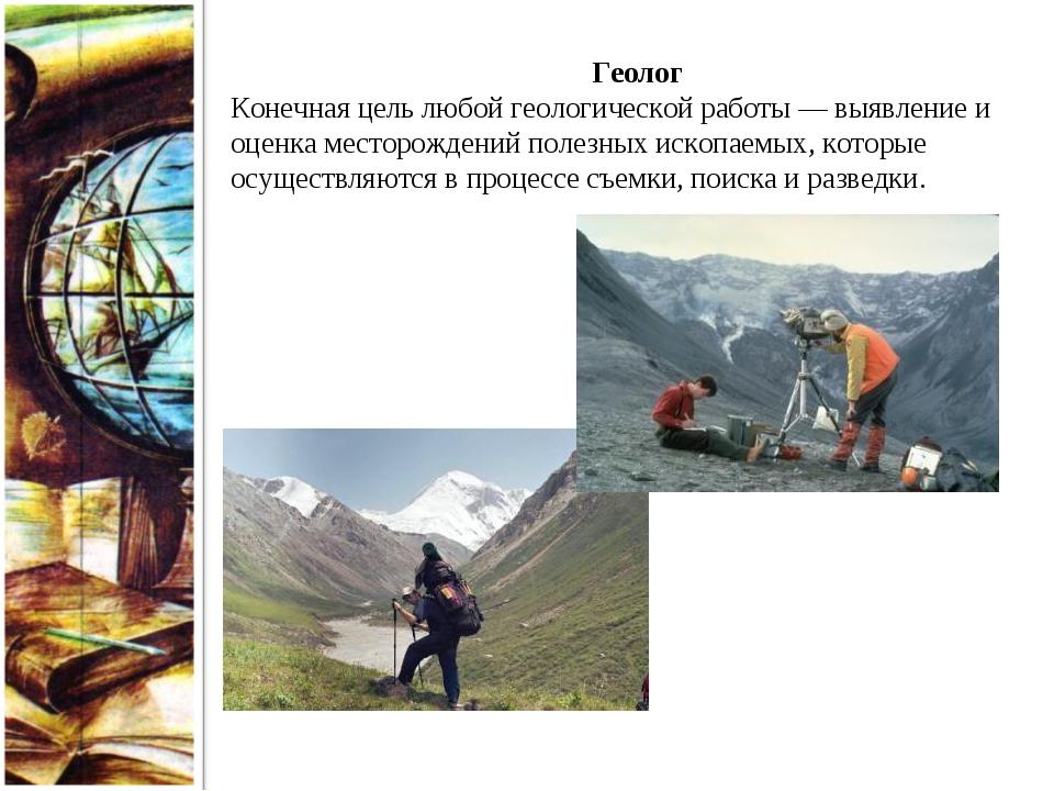 Геолог Конечная цель любой геологической работы — выявление и оценка месторож...