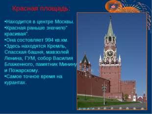 """Красная площадь: Находится в центре Москвы. Красная раньше значило"""" красивая"""""""