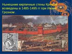 Нынешние кирпичные стены Кремля возведены в 1485-1495 гг при Иване Грозном .