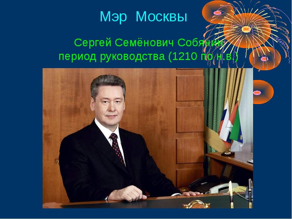 Мэр Москвы Сергей Семёнович Собянин период руководства (1210 по н.в.)