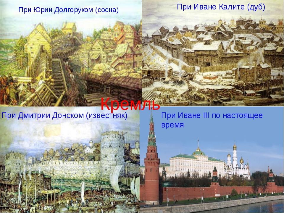 При Юрии Долгоруком (сосна) При Иване Калите (дуб) При Иване III по настоящее...