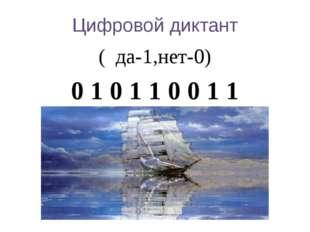 Цифровой диктант ( да-1,нет-0) 0 1 0 1 1 0 0 1 1