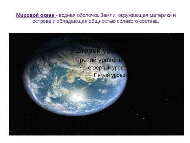 Мировой океан - водная оболочка Земли, окружающая материки и острова и облада...