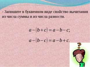 - Запишите в буквенном виде свойство вычитания из числа суммы и из числа раз