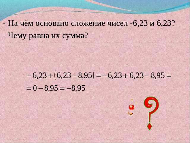 - На чём основано сложение чисел -6,23 и 6,23? - Чему равна их сумма?