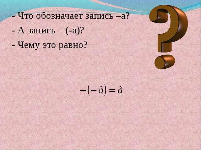 - Что обозначает запись –a? - А запись – (-a)? - Чему это равно?
