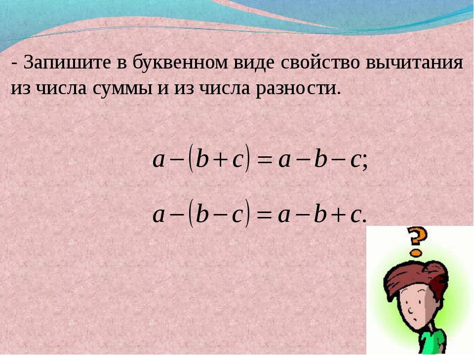 - Запишите в буквенном виде свойство вычитания из числа суммы и из числа раз...