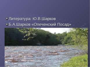 Литература: Ю.В.Шарков Б.А.Шарков «Опеченский Посад»