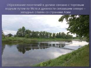 Образование поселений в долине связано с торговым водным путем по Мсте,в древ