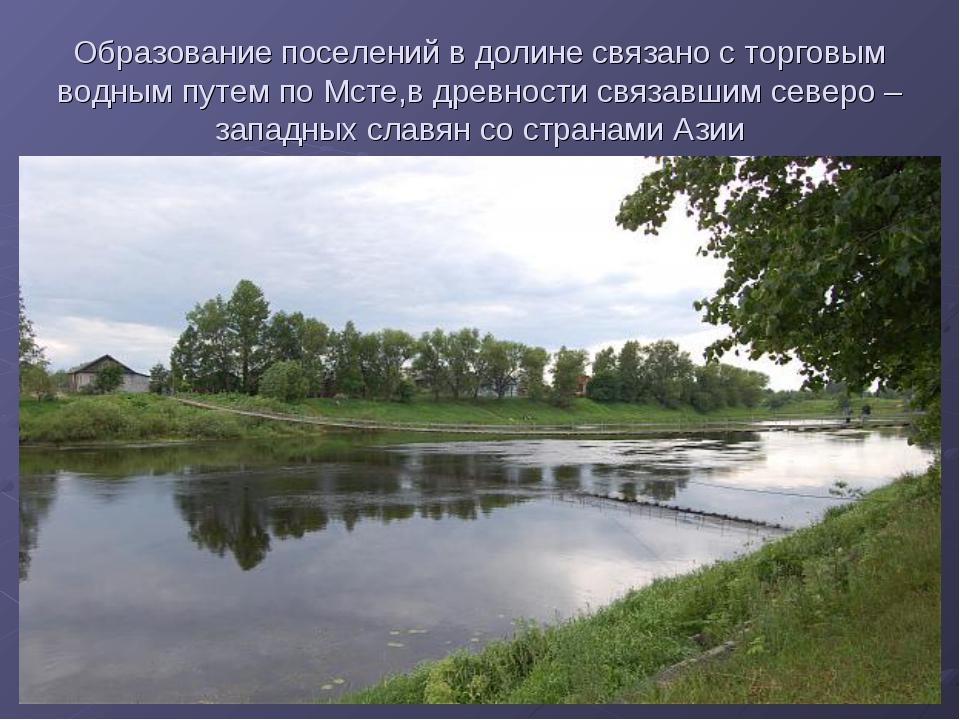 Образование поселений в долине связано с торговым водным путем по Мсте,в древ...