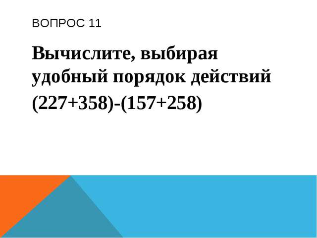 ВОПРОС 11 Вычислите, выбирая удобный порядок действий (227+358)-(157+258)