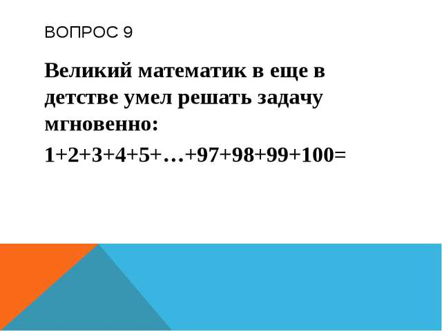 ВОПРОС 9 Великий математик в еще в детстве умел решать задачу мгновенно: 1+2+...